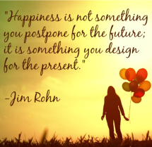 """Happiness-is-not-something-you-postpone-for-the-future-it-is-something-you-design-for-the-present.""-Jim-Rohn"
